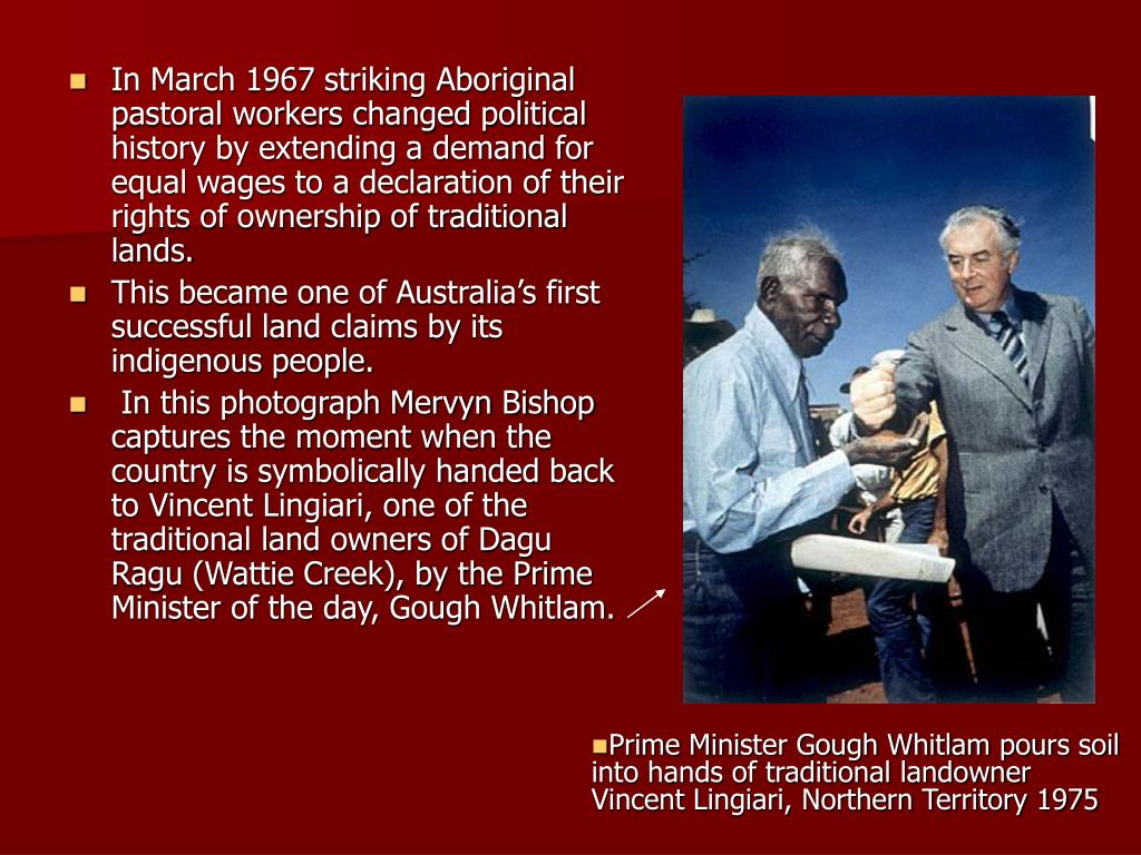 In March 1967 striking Aboriginal pastoral workers changed political history by extending a demand for equal wages to a declaration of their rights of ownership of traditional lands.
