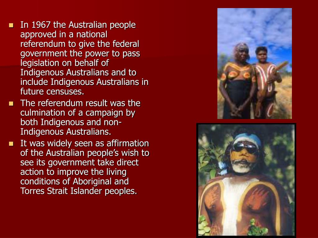 In 1967 the Australian people approved in a national referendum to give the federal government the power to pass legislation on behalf of Indigenous Australians and to include Indigenous Australians in future censuses.