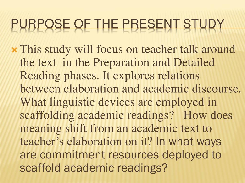 This study will focus on teacher talk around the text  in the Preparation and Detailed Reading phases. It explores relations between elaboration and academic discourse. What linguistic devices are employed in scaffolding academic readings?   How does meaning shift from an academic text to teacher's elaboration on it?