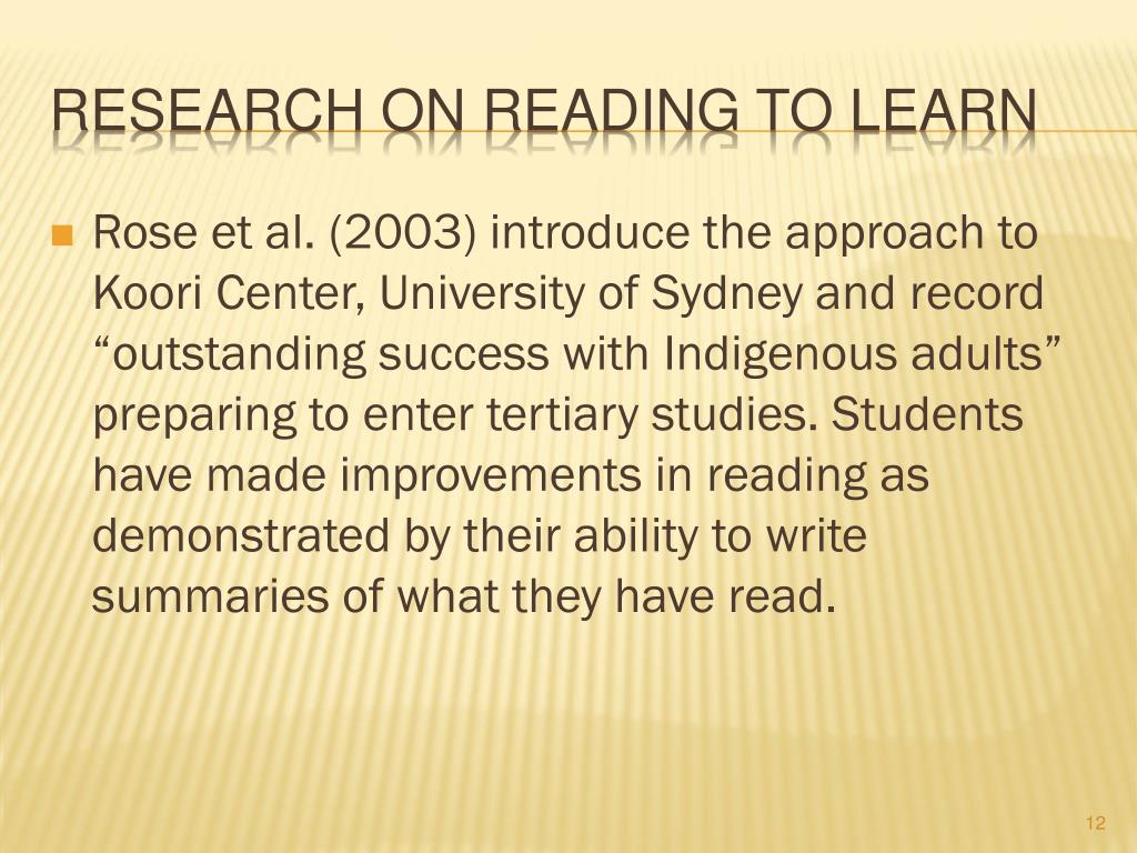 "Rose et al. (2003) introduce the approach to Koori Center, University of Sydney and record ""outstanding success with Indigenous adults"" preparing to enter tertiary studies. Students have made improvements in reading as demonstrated by their ability to write summaries of what they have read."