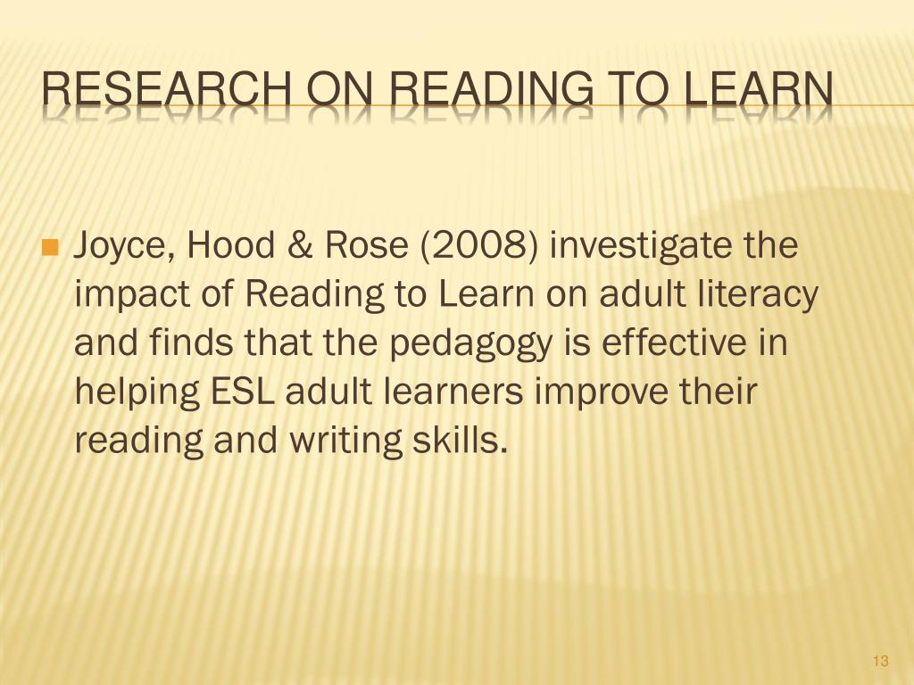 Joyce, Hood & Rose (2008) investigate the impact of Reading to Learn on adult literacy and finds that the pedagogy is effective in helping ESL adult learners improve their reading and writing skills.