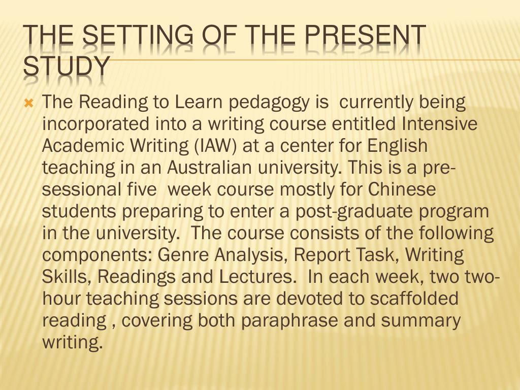 The Reading to Learn pedagogy is  currently being incorporated into a writing course entitled Intensive Academic Writing (IAW) at a center for English teaching in an Australian university. This is a pre-sessional five  week course mostly for Chinese students preparing to enter a post-graduate program in the university.  The course consists of the following components: Genre Analysis, Report Task, Writing Skills, Readings and Lectures.  In each week, two two-hour teaching sessions are devoted to scaffolded reading , covering both paraphrase and summary writing.