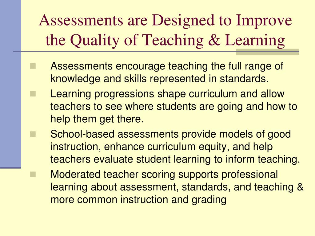 Assessments are Designed to Improve the Quality of Teaching & Learning