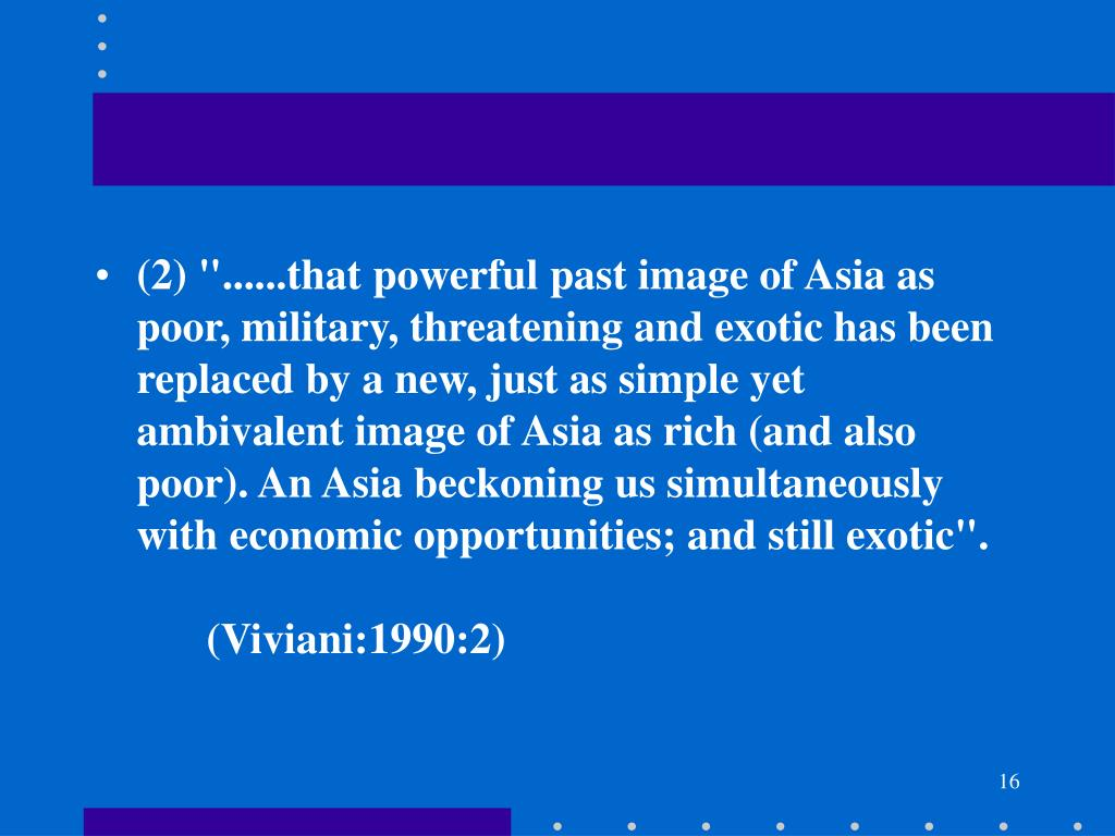 "(2) ""......that powerful past image of Asia as poor, military, threatening and exotic has been replaced by a new, just as simple yet ambivalent image of Asia as rich (and also poor). An Asia beckoning us simultaneously with economic opportunities; and still exotic"".							(Viviani:1990:2)"