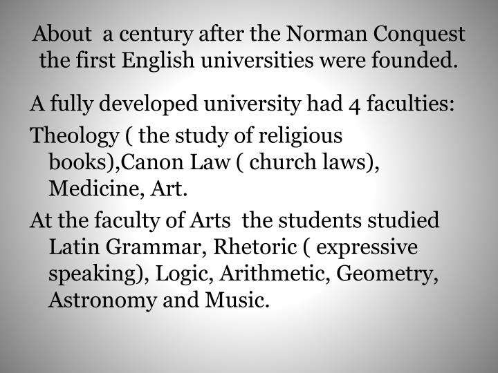 About  a century after the Norman Conquest the first English universities were founded.