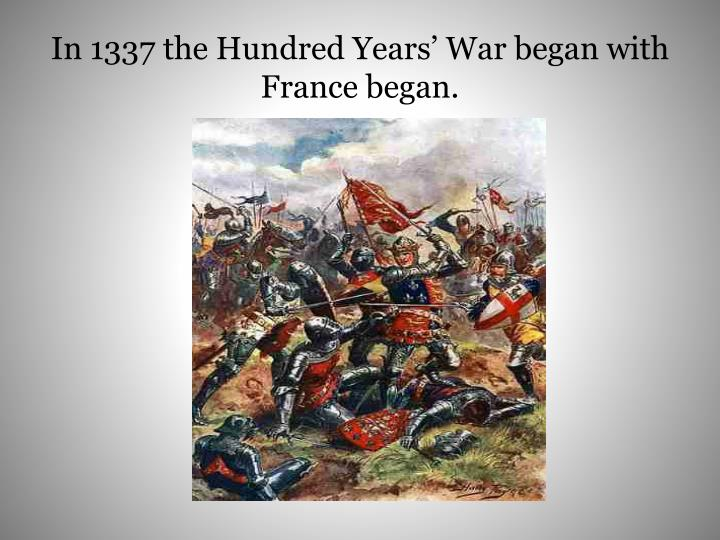 In 1337 the Hundred Years' War began with France began.
