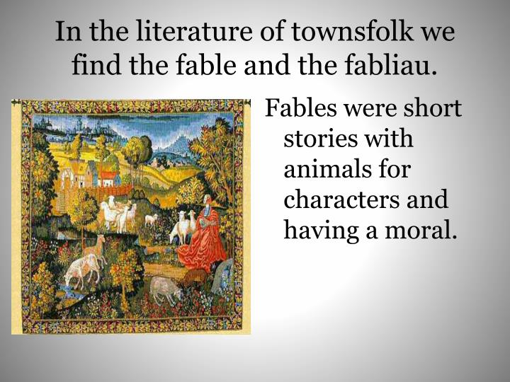 In the literature of townsfolk we find the fable and the fabliau.