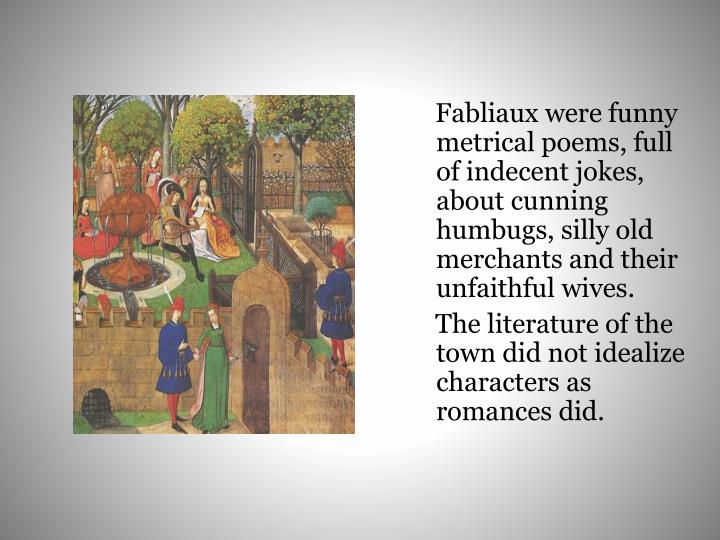 Fabliaux were funny metrical poems, full of indecent jokes, about cunning humbugs, silly old merchants and their unfaithful wives.