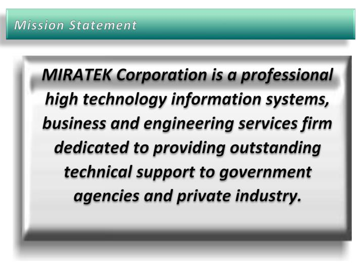 MIRATEK Corporation is a professional high technology information systems, business and engineering services firm dedicated to providing outstanding technical support to government agencies and private industry.