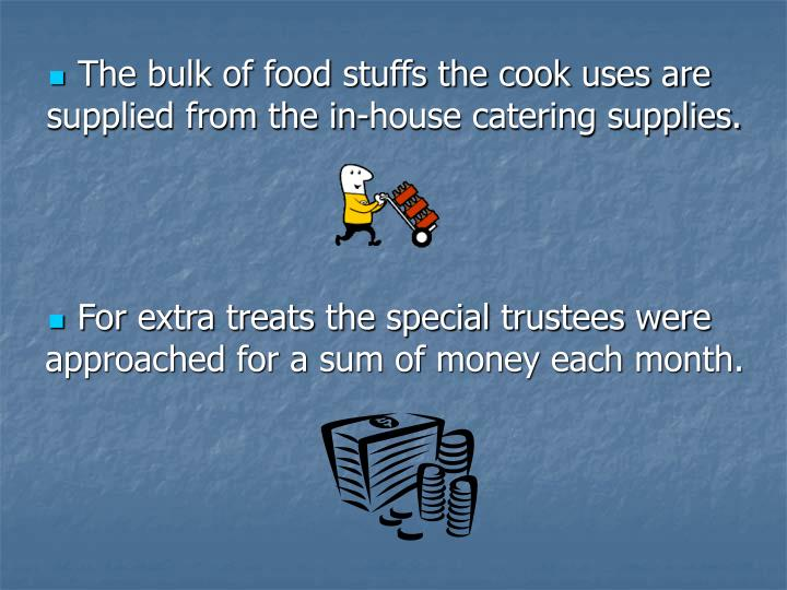 The bulk of food stuffs the cook uses are supplied from the in-house catering supplies.