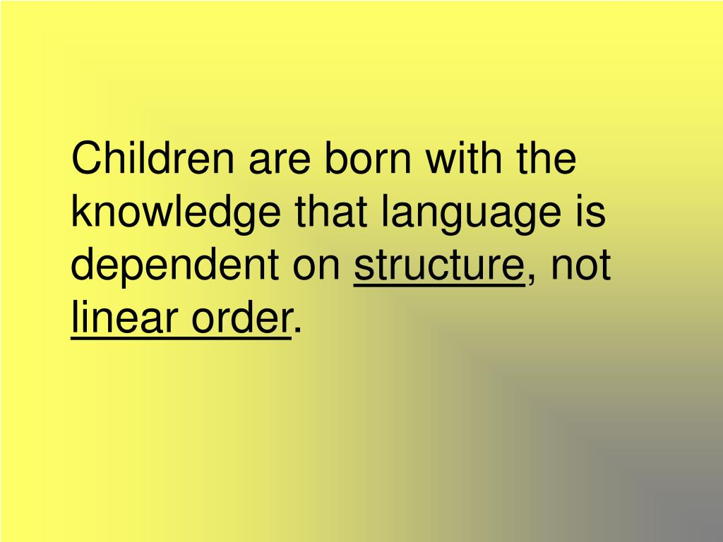 Children are born with the knowledge that language is dependent on
