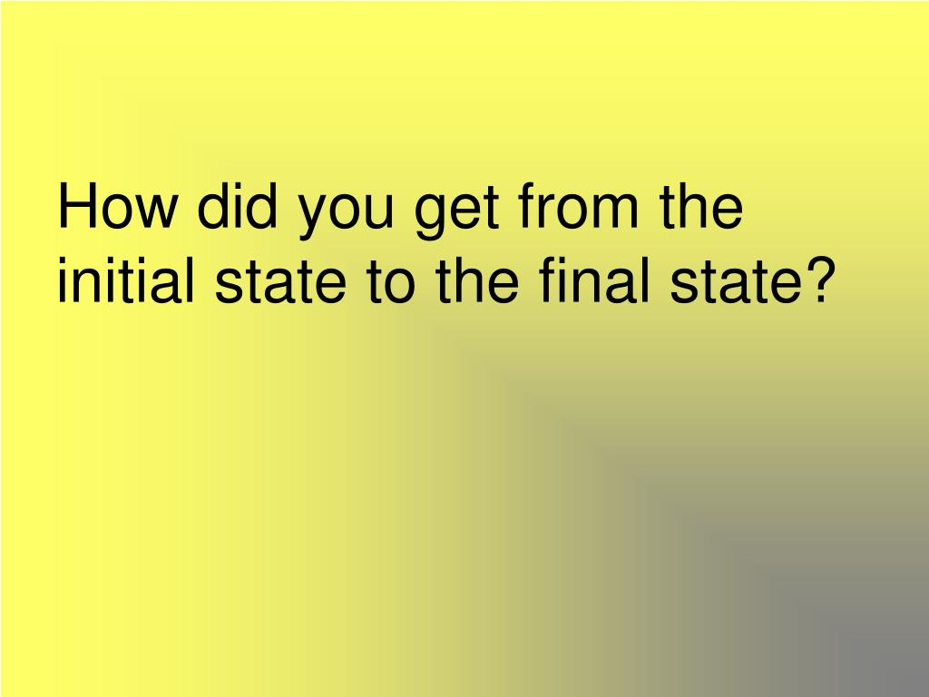 How did you get from the initial state to the final state?