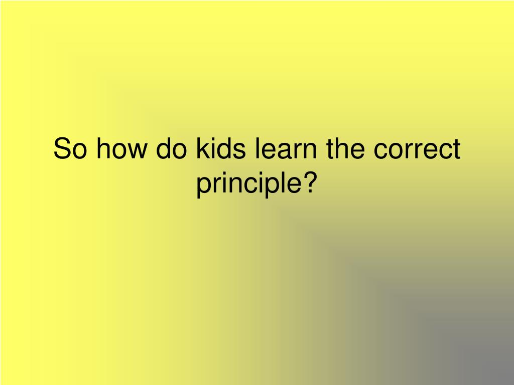 So how do kids learn the correct principle?
