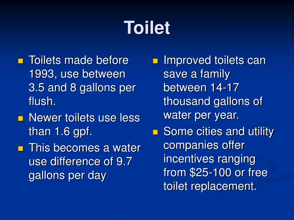 Toilets made before 1993, use between 3.5 and 8 gallons per flush.