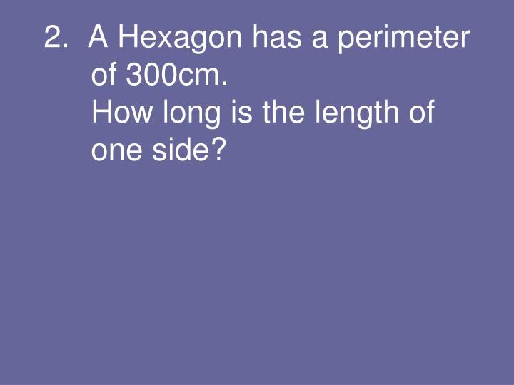 2.  A Hexagon has a perimeter of 300cm.