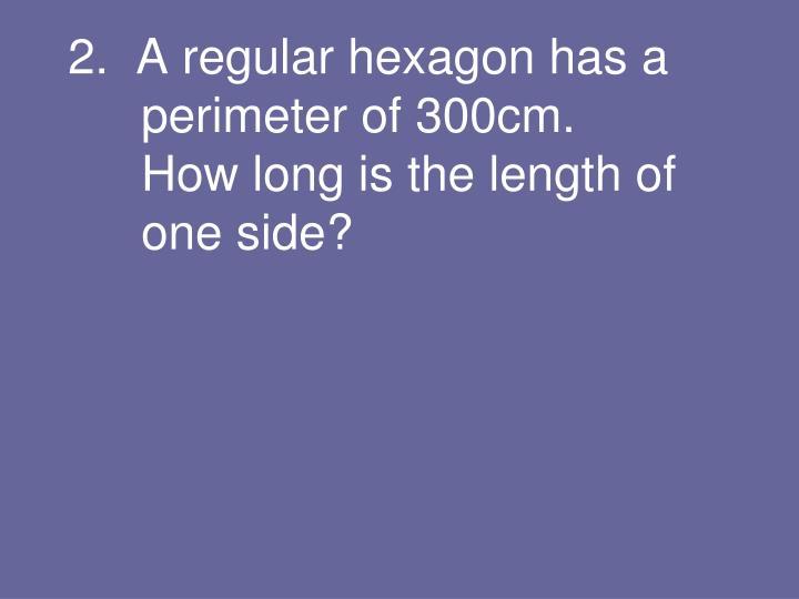 2.  A regular hexagon has a perimeter of 300cm.