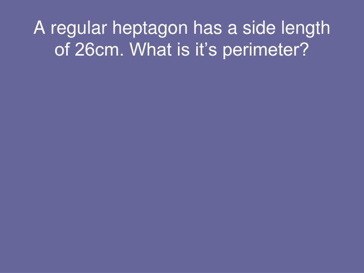 A regular heptagon has a side length of 26cm. What is it's perimeter?