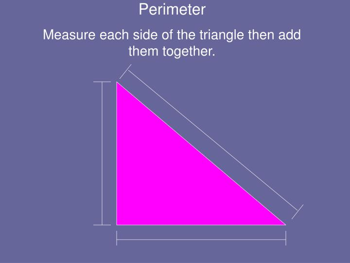 Measure each side of the triangle then add them together.