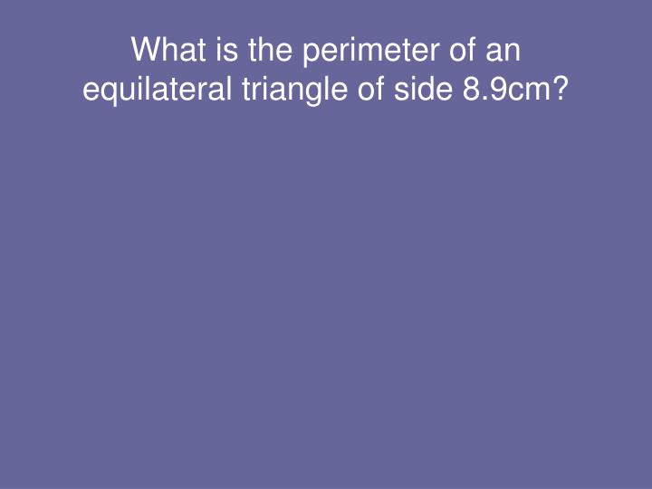 What is the perimeter of an equilateral triangle of side 8.9cm?