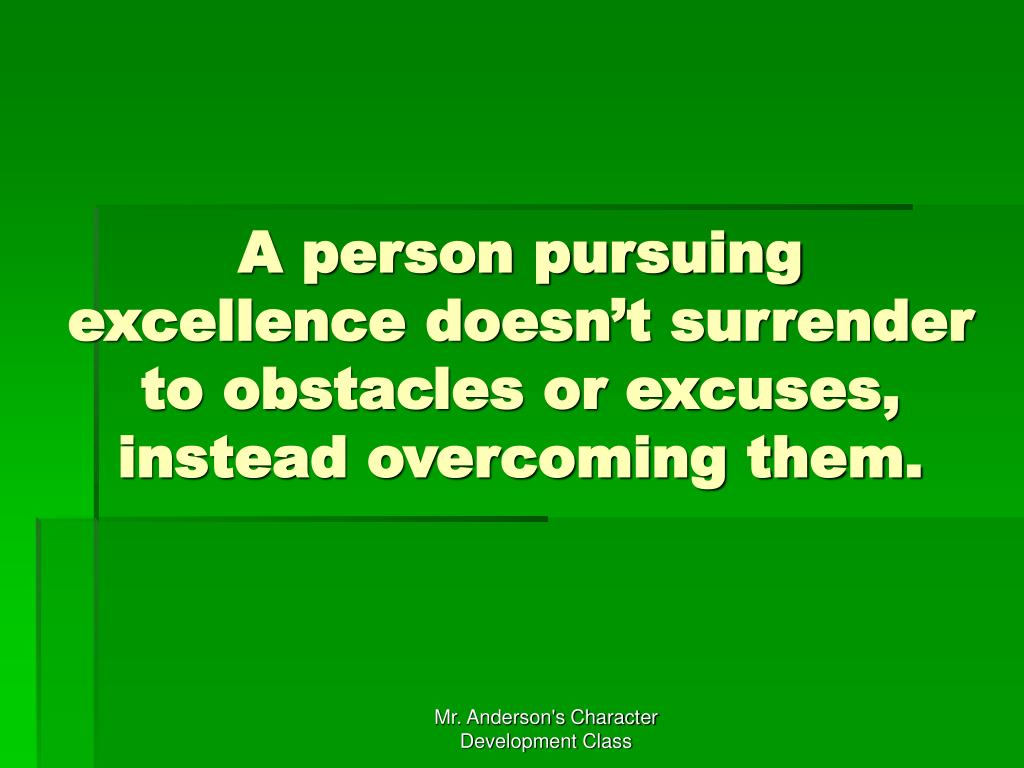 A person pursuing excellence doesn't surrender to obstacles or excuses, instead overcoming them.