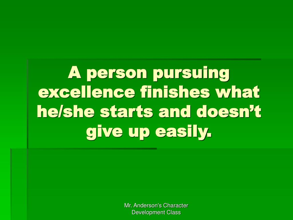 A person pursuing excellence finishes what he/she starts and doesn't give up easily.