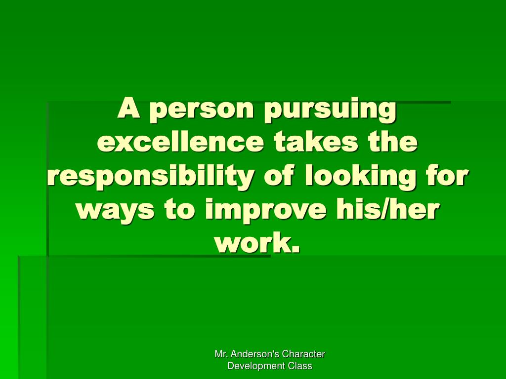 A person pursuing excellence takes the responsibility of looking for ways to improve his/her work.
