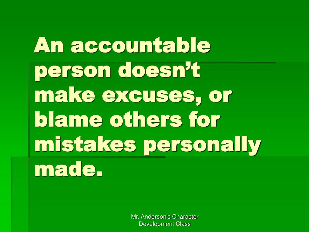 An accountable person doesn't make excuses, or blame others for mistakes personally made.