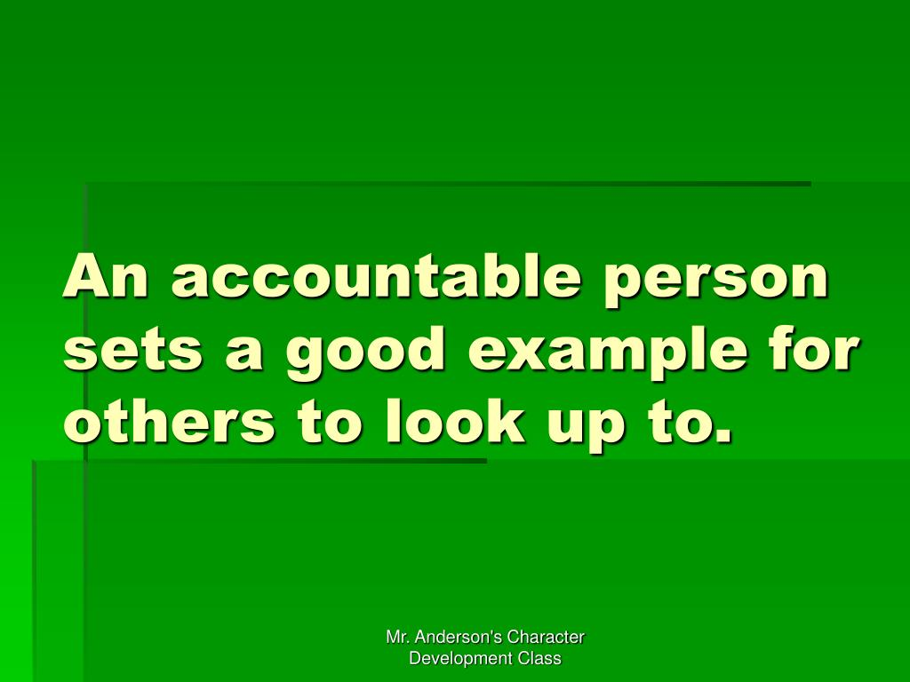 An accountable person sets a good example for others to look up to.