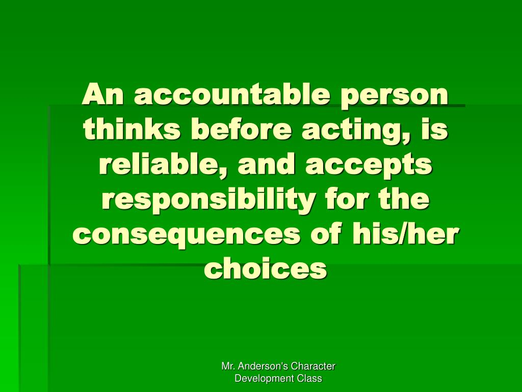 An accountable person thinks before acting, is reliable, and accepts responsibility for the consequences of his/her choices