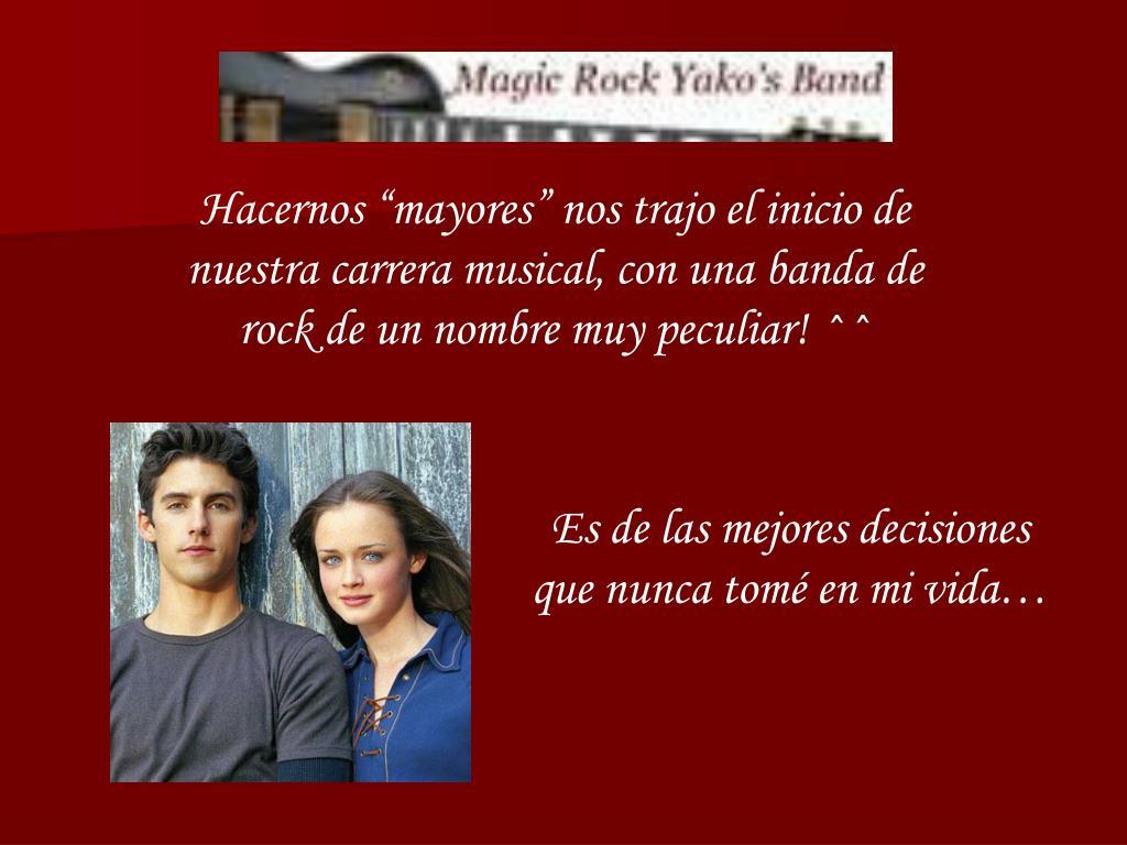 """Hacernos """"mayores"""" nos trajo el inicio de nuestra carrera musical, con una banda de rock de un nombre muy peculiar! ^^"""