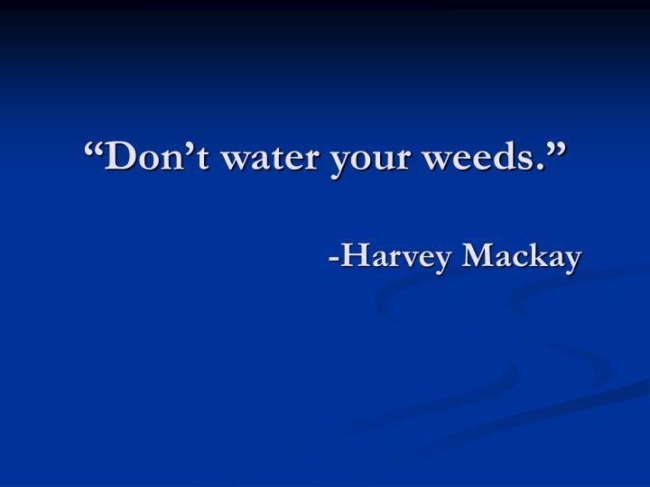 """Don't water your weeds."""