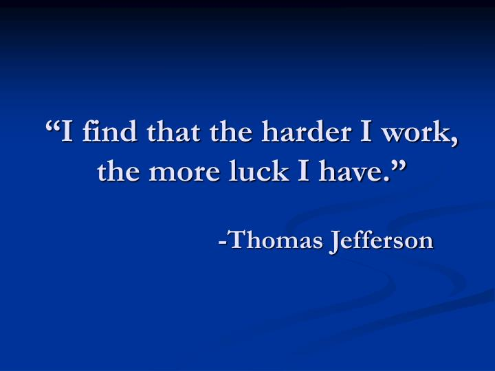 """I find that the harder I work, the more luck I have."""