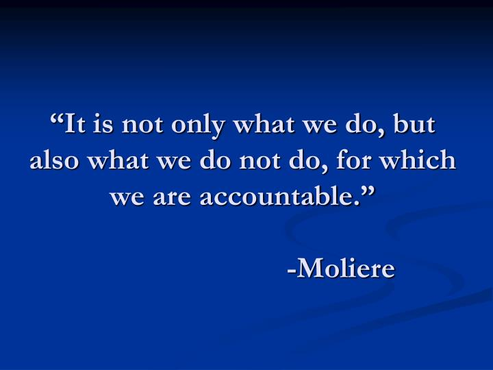 """It is not only what we do, but also what we do not do, for which we are accountable."""
