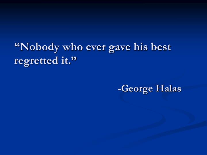 """Nobody who ever gave his best regretted it."""