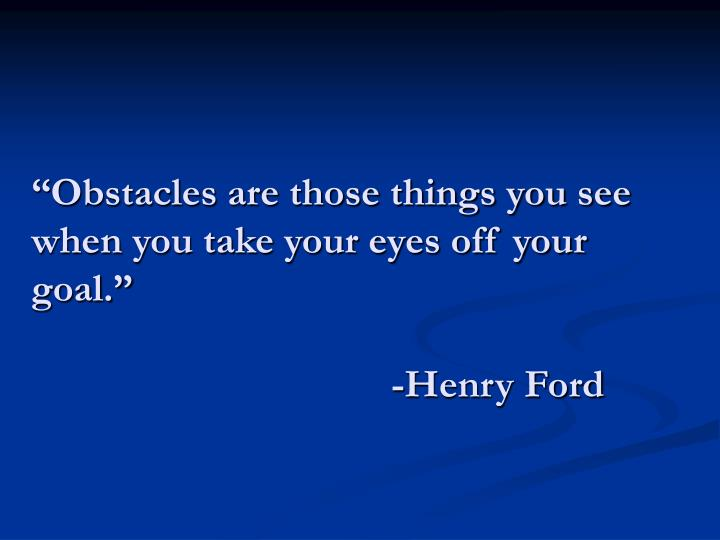 """Obstacles are those things you see when you take your eyes off your goal."""
