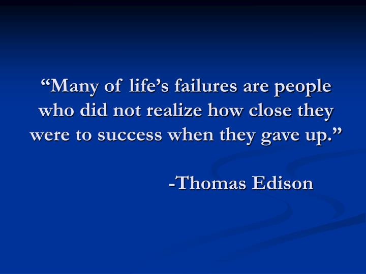 """Many of life's failures are people who did not realize how close they were to success when they gave up."""