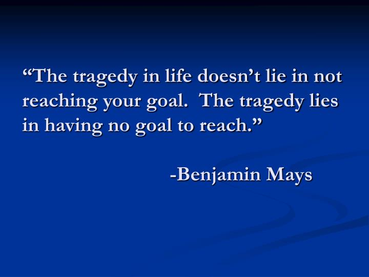 """The tragedy in life doesn't lie in not reaching your goal.  The tragedy lies in having no goal to reach."""