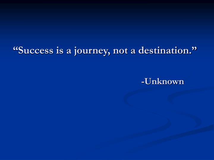 """""""Success is a journey, not a destination."""""""