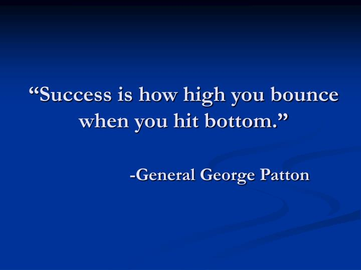 """Success is how high you bounce when you hit bottom."""