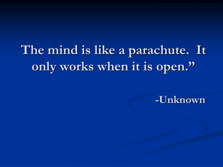 The mind is like a parachute.  It only works when it is open.""