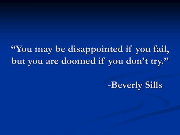 """You may be disappointed if you fail, but you are doomed if you don't try."""