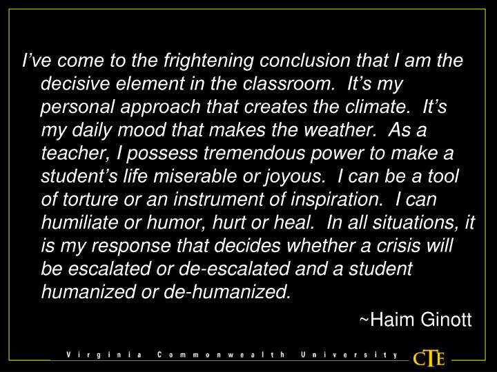 I've come to the frightening conclusion that I am the decisive element in the classroom.  It's my personal approach that creates the climate.  It's my daily mood that makes the weather.  As a teacher, I possess tremendous power to make a student's life miserable or joyous.  I can be a tool of torture or an instrument of inspiration.  I can humiliate or humor, hurt or heal.  In all situations, it is my response that decides whether a crisis will be escalated or de-escalated and a student humanized or de-humanized.