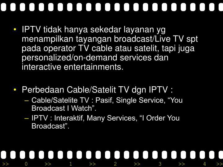 IPTV tidak hanya sekedar layanan yg menampilkan tayangan broadcast/Live TV spt pada operator TV cable atau satelit, tapi juga personalized/on-demand services dan interactive entertainments.