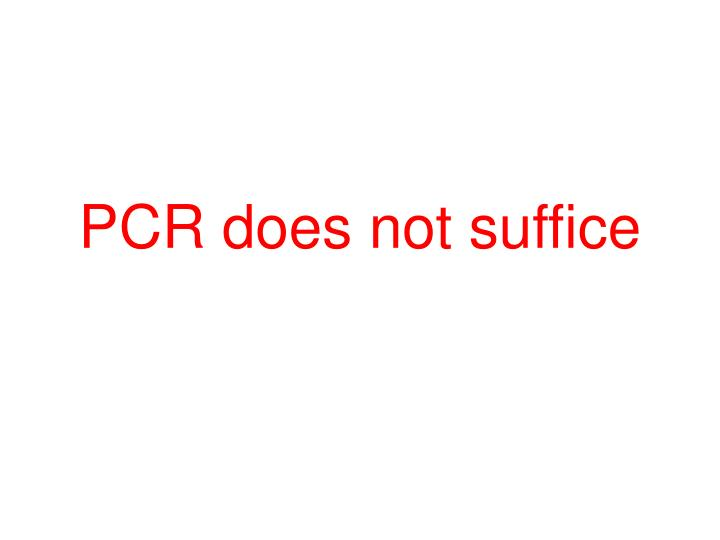 PCR does not suffice