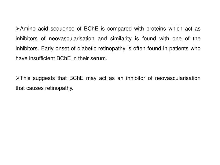 Amino acid sequence of BChE is compared with proteins which act as inhibitors of neovascularisation and similarity is found with one of the inhibitors. Early onset of diabetic retinopathy is often found in patients who have insufficient BChE in their serum.