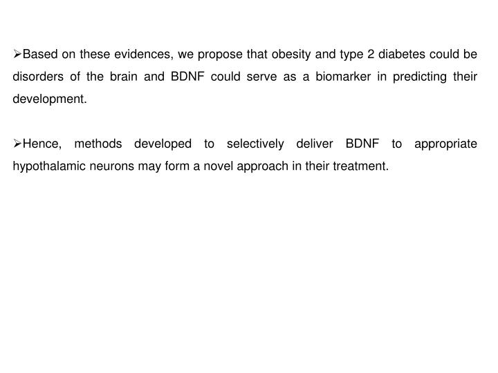 Based on these evidences, we propose that obesity and type 2 diabetes could be disorders of the brain and BDNF could serve as a biomarker in predicting their development.
