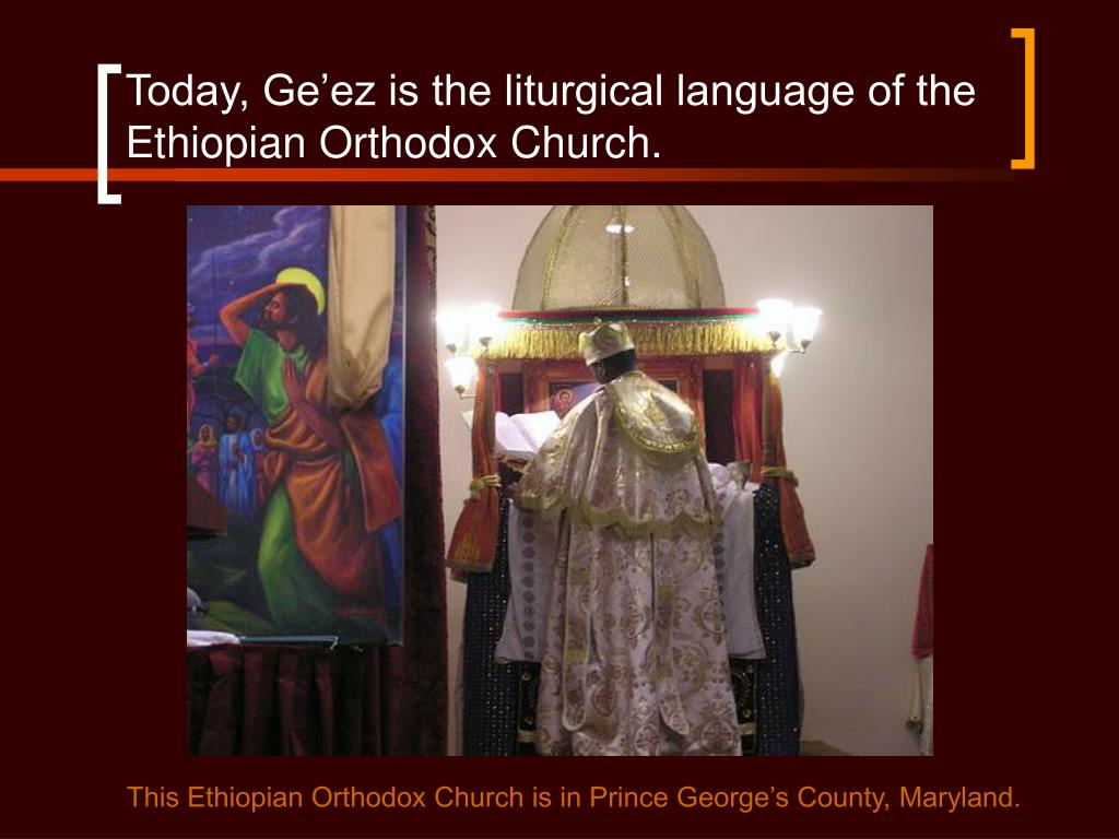 Today, Ge'ez is the liturgical language of the Ethiopian Orthodox Church.