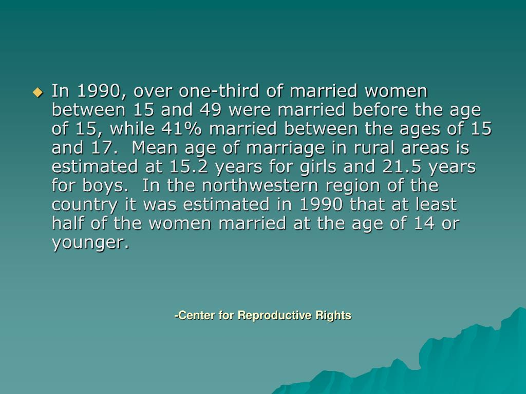 In 1990, over one-third of married women between 15 and 49 were married before the age of 15, while 41% married between the ages of 15 and 17.  Mean age of marriage in rural areas is estimated at 15.2 years for girls and 21.5 years for boys.  In the northwestern region of the country it was estimated in 1990 that at least half of the women married at the age of 14 or younger.