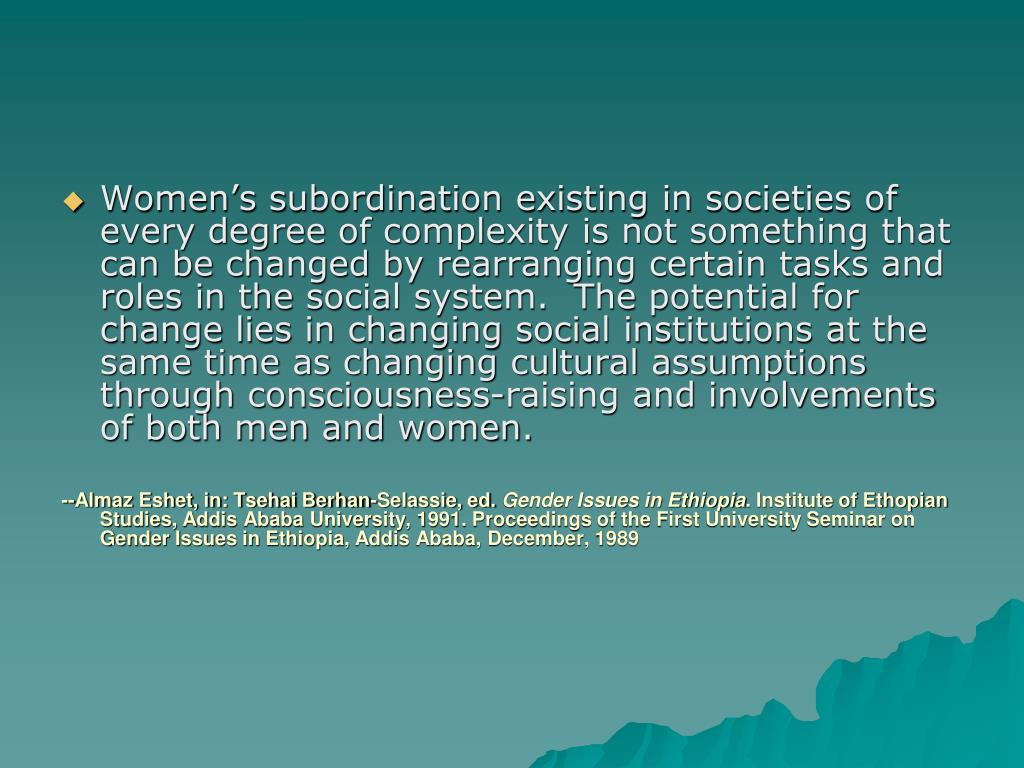 Women's subordination existing in societies of every degree of complexity is not something that can be changed by rearranging certain tasks and roles in the social system.  The potential for change lies in changing social institutions at the same time as changing cultural assumptions through consciousness-raising and involvements of both men and women.