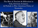 the rise of fascism militarism in italy germany japan prelude to war american policy of neutrality